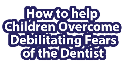 how to help children overcome debilitating fears of the dentist title